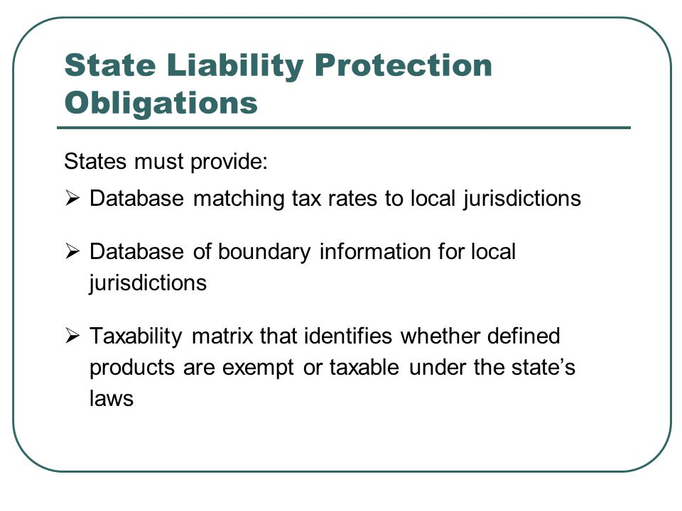 State Liability Protection Obligations States must provide:  Database matching tax rates to local jurisdictions  Database of boundary information for local jurisdictions  Taxability matrix that identifies whether defined products are exempt or taxable under the state's laws