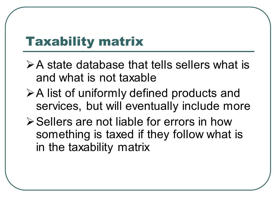 Taxability matrix  A state database that tells sellers what is and what is not taxable  A list of uniformly defined products and services, but will eventually include more  Sellers are not liable for errors in how something is taxed if they follow what is in the taxability matrix