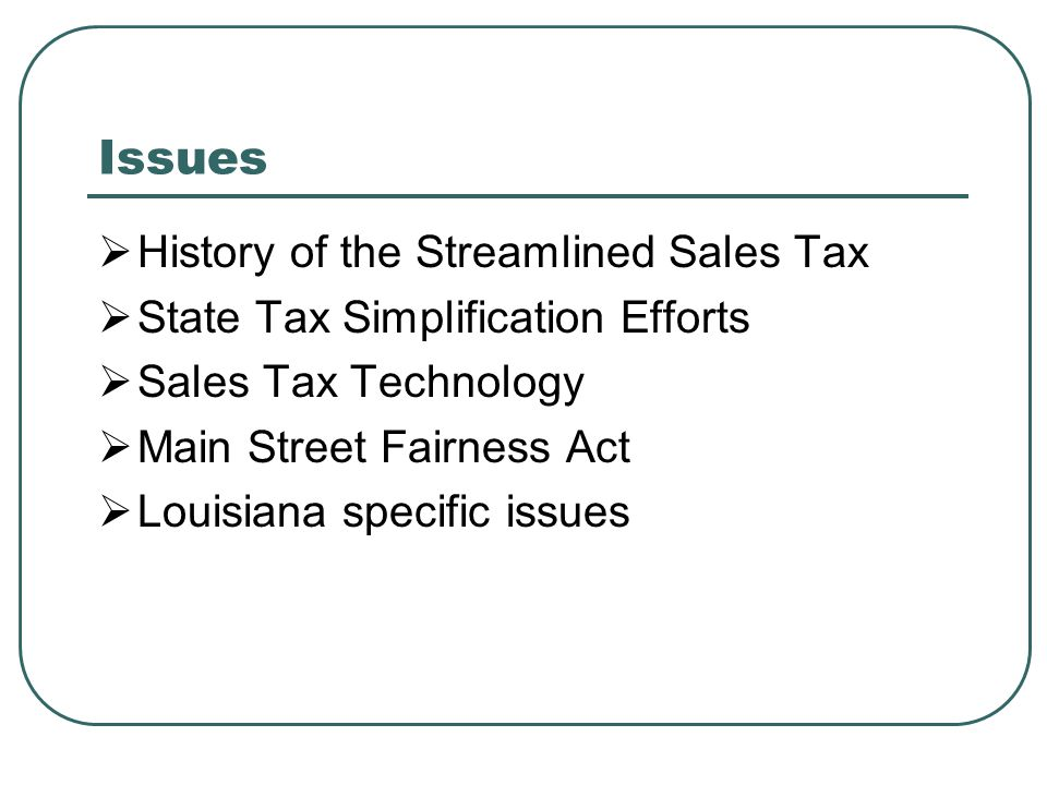 Issues  History of the Streamlined Sales Tax  State Tax Simplification Efforts  Sales Tax Technology  Main Street Fairness Act  Louisiana specific issues