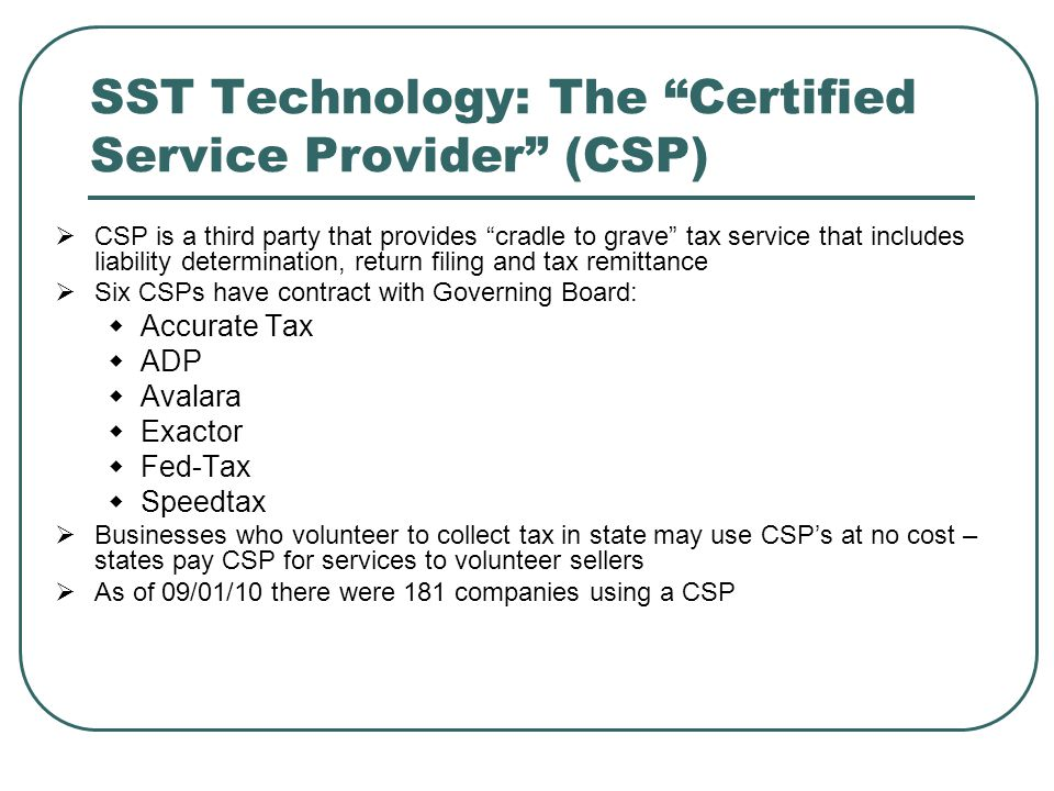 SST Technology: The Certified Service Provider (CSP)  CSP is a third party that provides cradle to grave tax service that includes liability determination, return filing and tax remittance  Six CSPs have contract with Governing Board:  Accurate Tax  ADP  Avalara  Exactor  Fed-Tax  Speedtax  Businesses who volunteer to collect tax in state may use CSP's at no cost – states pay CSP for services to volunteer sellers  As of 09/01/10 there were 181 companies using a CSP