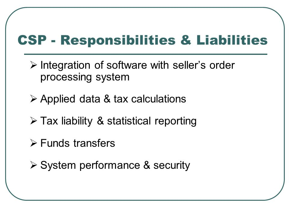 CSP - Responsibilities & Liabilities  Integration of software with seller's order processing system  Applied data & tax calculations  Tax liability & statistical reporting  Funds transfers  System performance & security
