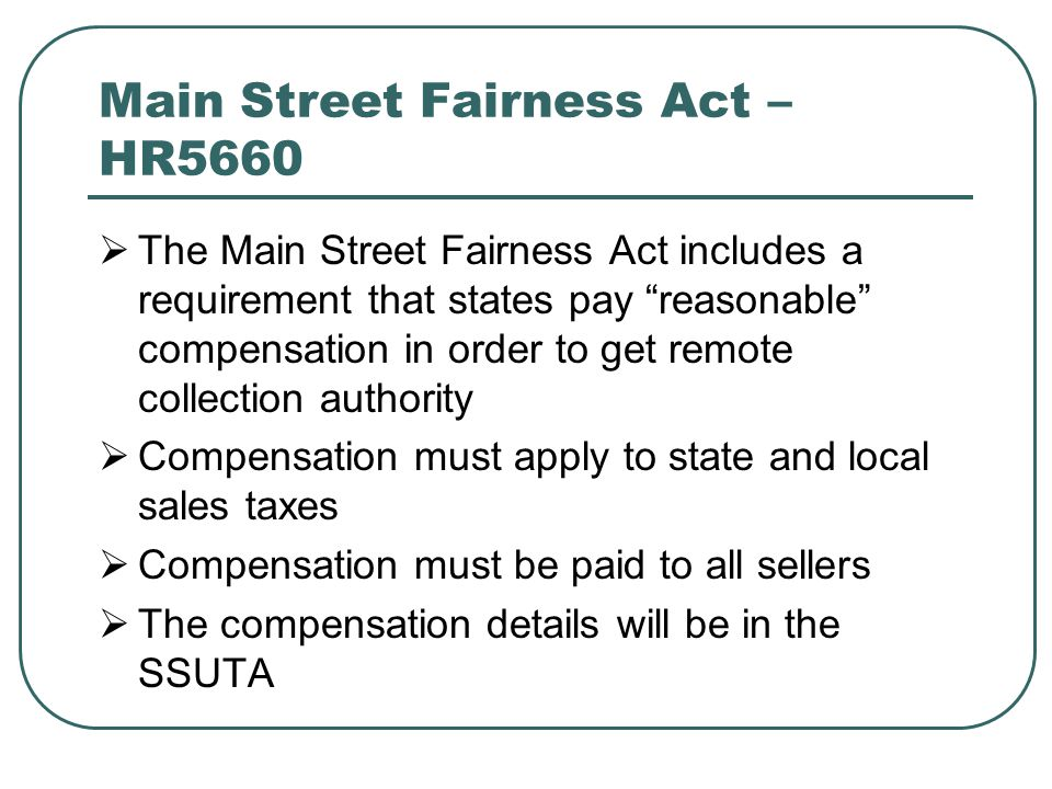 Main Street Fairness Act – HR5660  The Main Street Fairness Act includes a requirement that states pay reasonable compensation in order to get remote collection authority  Compensation must apply to state and local sales taxes  Compensation must be paid to all sellers  The compensation details will be in the SSUTA