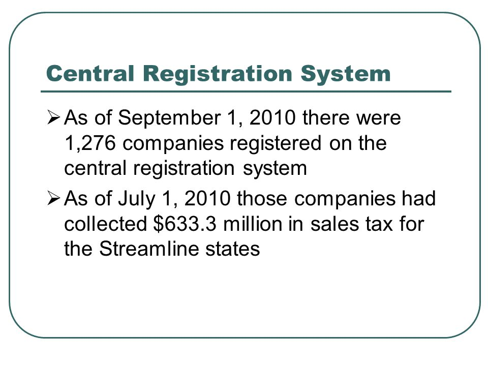 Central Registration System  As of September 1, 2010 there were 1,276 companies registered on the central registration system  As of July 1, 2010 those companies had collected $633.3 million in sales tax for the Streamline states