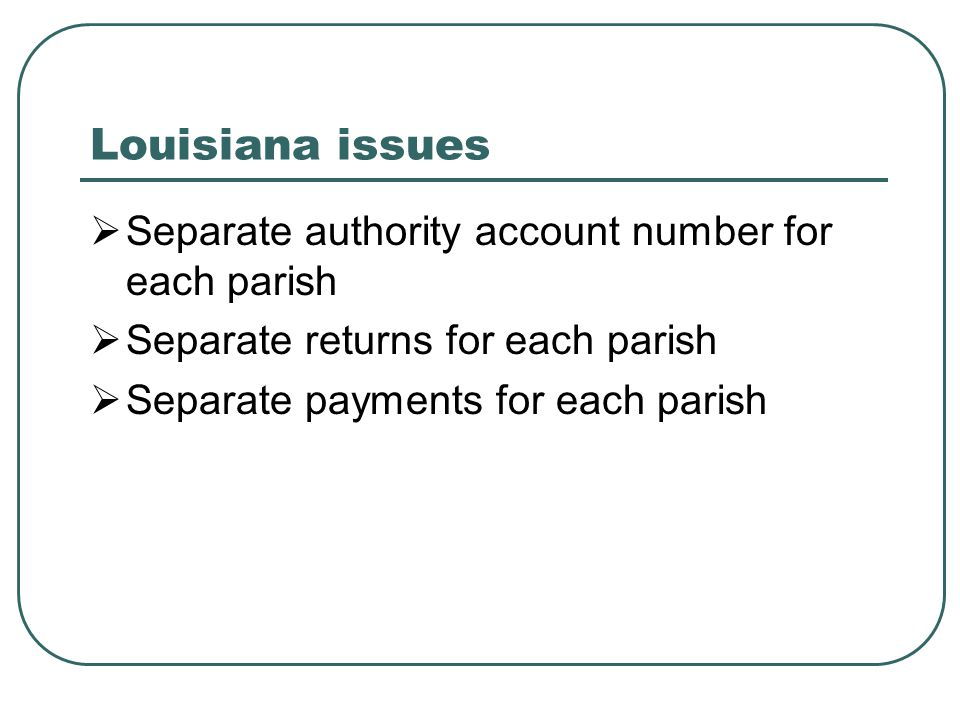 Louisiana issues  Separate authority account number for each parish  Separate returns for each parish  Separate payments for each parish