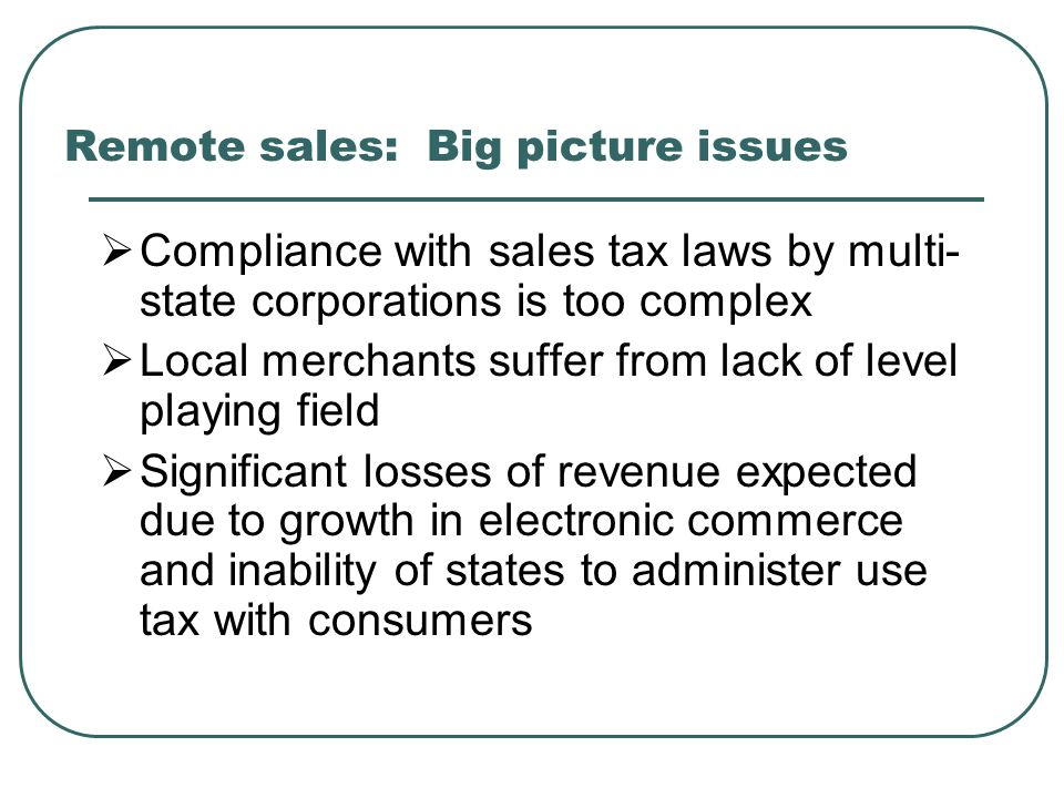 Remote sales: Big picture issues  Compliance with sales tax laws by multi- state corporations is too complex  Local merchants suffer from lack of level playing field  Significant losses of revenue expected due to growth in electronic commerce and inability of states to administer use tax with consumers