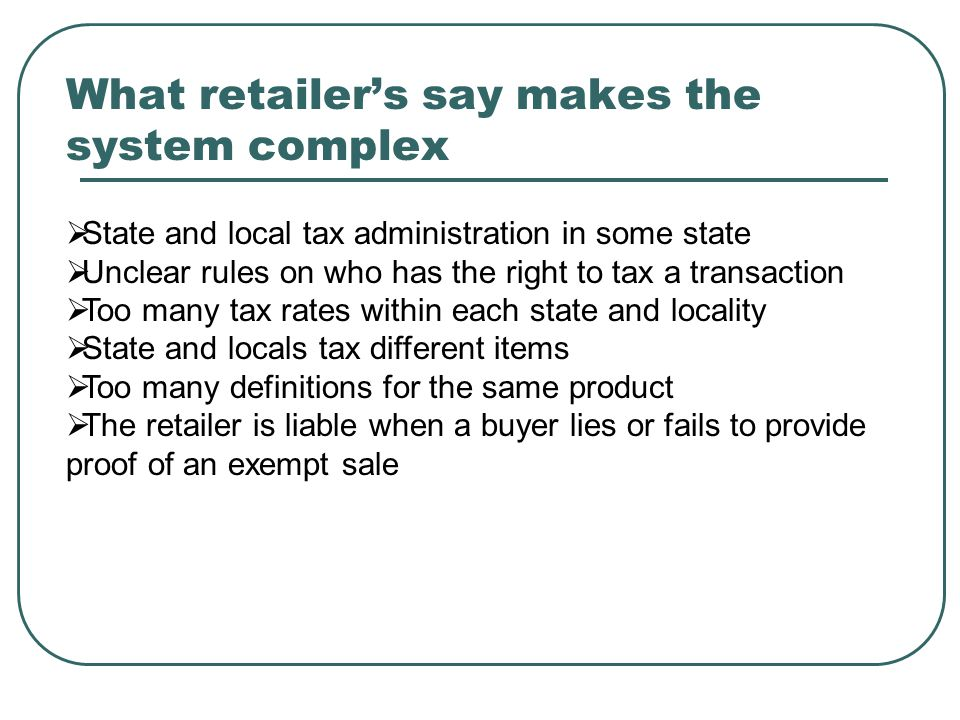 What retailer's say makes the system complex  State and local tax administration in some state  Unclear rules on who has the right to tax a transaction  Too many tax rates within each state and locality  State and locals tax different items  Too many definitions for the same product  The retailer is liable when a buyer lies or fails to provide proof of an exempt sale