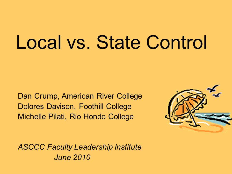 Local vs. State Control Dan Crump, American River College Dolores Davison, Foothill College Michelle Pilati, Rio Hondo College ASCCC Faculty Leadershi