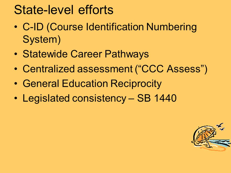 State-level efforts C-ID (Course Identification Numbering System) Statewide Career Pathways Centralized assessment ( CCC Assess ) General Education Reciprocity Legislated consistency – SB 1440