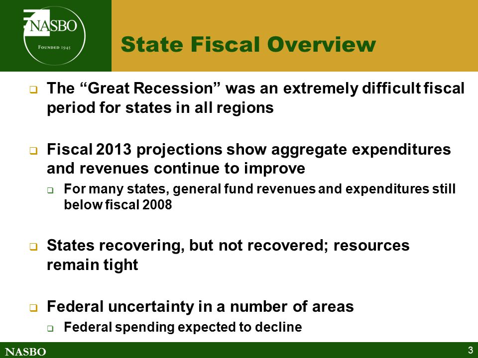 NASBO State Fiscal Overview  The Great Recession was an extremely difficult fiscal period for states in all regions  Fiscal 2013 projections show aggregate expenditures and revenues continue to improve  For many states, general fund revenues and expenditures still below fiscal 2008  States recovering, but not recovered; resources remain tight  Federal uncertainty in a number of areas  Federal spending expected to decline 3