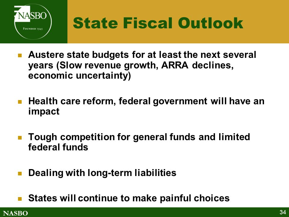 NASBO 34 State Fiscal Outlook Austere state budgets for at least the next several years (Slow revenue growth, ARRA declines, economic uncertainty) Health care reform, federal government will have an impact Tough competition for general funds and limited federal funds Dealing with long-term liabilities States will continue to make painful choices