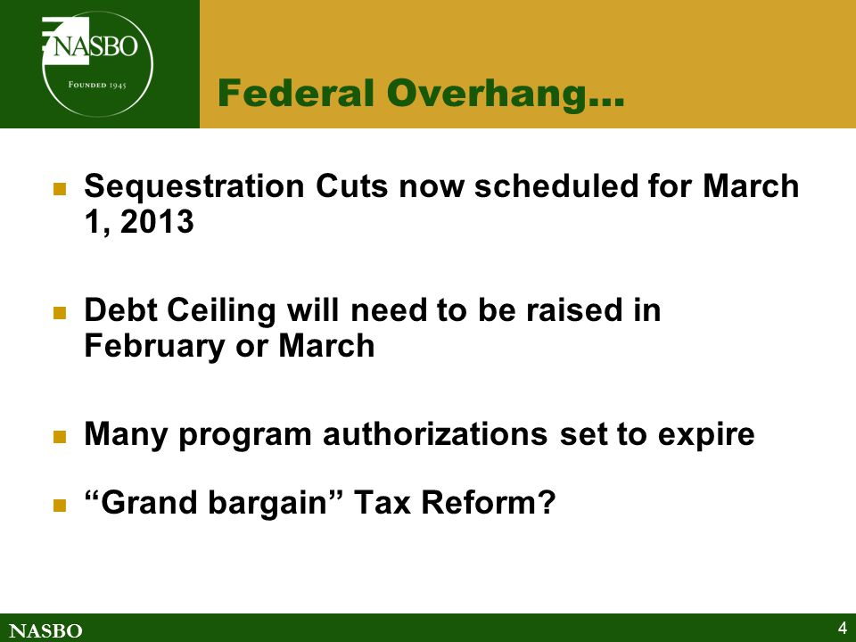 NASBO 4 Federal Overhang… Sequestration Cuts now scheduled for March 1, 2013 Debt Ceiling will need to be raised in February or March Many program authorizations set to expire Grand bargain Tax Reform?