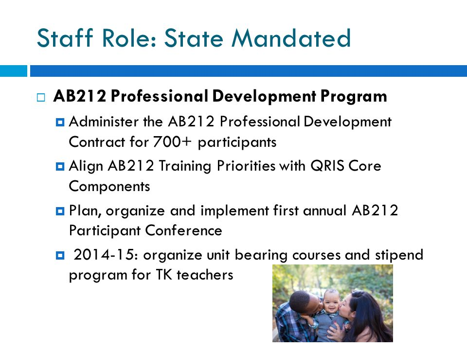 Staff Role: State Mandated  AB212 Professional Development Program  Administer the AB212 Professional Development Contract for 700+ participants  Align AB212 Training Priorities with QRIS Core Components  Plan, organize and implement first annual AB212 Participant Conference  2014-15: organize unit bearing courses and stipend program for TK teachers
