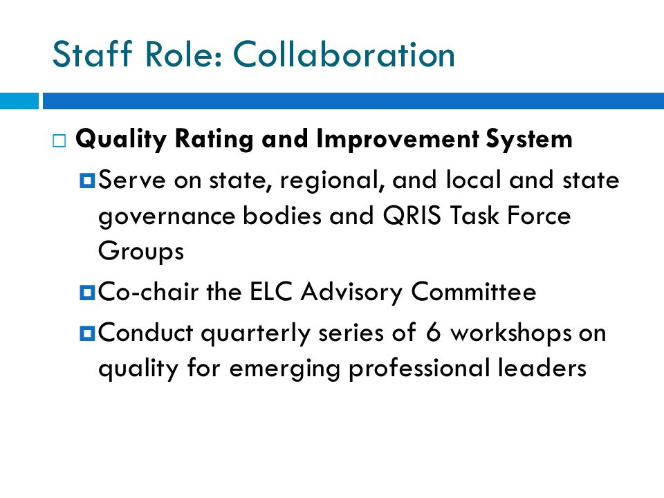 Staff Role: Collaboration  Quality Rating and Improvement System  Serve on state, regional, and local and state governance bodies and QRIS Task Force Groups  Co-chair the ELC Advisory Committee  Conduct quarterly series of 6 workshops on quality for emerging professional leaders