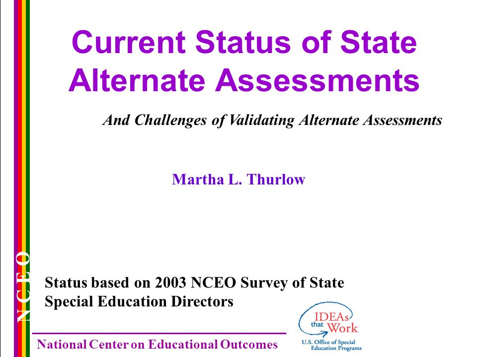 N C E O National Center on Educational Outcomes Current Status of State Alternate Assessments And Challenges of Validating Alternate Assessments Status based on 2003 NCEO Survey of State Special Education Directors Martha L.