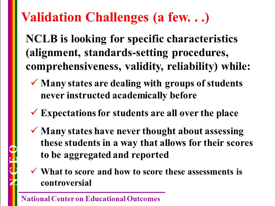 N C E O National Center on Educational Outcomes Validation Challenges (a few...) NCLB is looking for specific characteristics (alignment, standards-setting procedures, comprehensiveness, validity, reliability) while: Many states are dealing with groups of students never instructed academically before Expectations for students are all over the place Many states have never thought about assessing these students in a way that allows for their scores to be aggregated and reported What to score and how to score these assessments is controversial