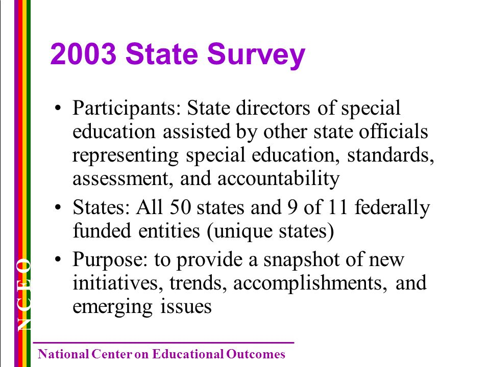 N C E O National Center on Educational Outcomes 2003 State Survey Participants: State directors of special education assisted by other state officials representing special education, standards, assessment, and accountability States: All 50 states and 9 of 11 federally funded entities (unique states) Purpose: to provide a snapshot of new initiatives, trends, accomplishments, and emerging issues