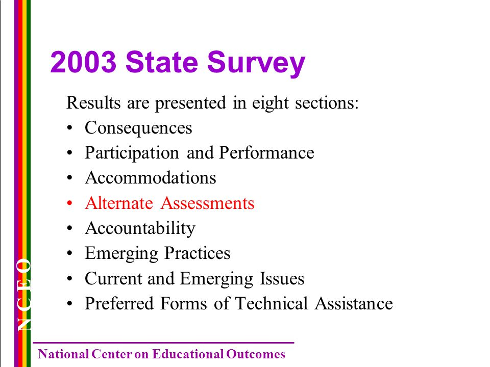 N C E O National Center on Educational Outcomes 2003 State Survey Results are presented in eight sections: Consequences Participation and Performance Accommodations Alternate Assessments Accountability Emerging Practices Current and Emerging Issues Preferred Forms of Technical Assistance