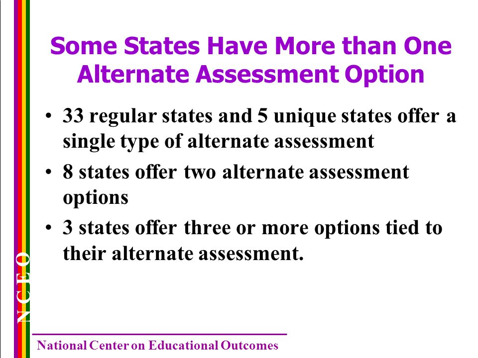 N C E O National Center on Educational Outcomes Some States Have More than One Alternate Assessment Option 33 regular states and 5 unique states offer