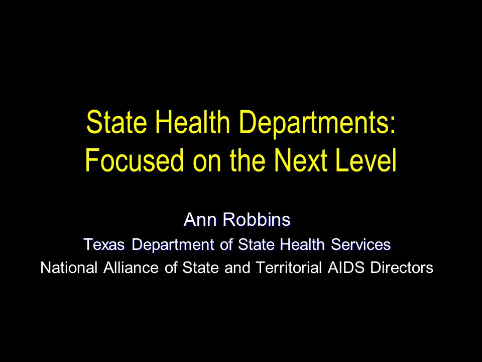 State Health Departments: Focused on the Next Level Ann Robbins Texas Department of State Health Services National Alliance of State and Territorial AIDS Directors