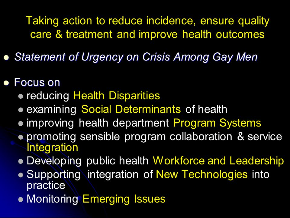 Taking action to reduce incidence, ensure quality care & treatment and improve health outcomes Statement of Urgency on Crisis Among Gay Men Statement of Urgency on Crisis Among Gay Men Focus on Focus on reducing Health Disparities examining Social Determinants of health improving health department Program Systems promoting sensible program collaboration & service Integration Developing public health Workforce and Leadership Supporting integration of New Technologies into practice Monitoring Emerging Issues