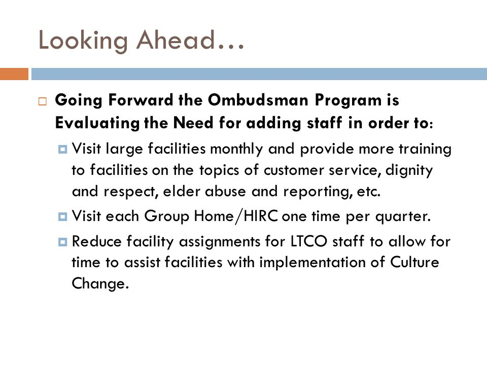 Looking Ahead…  Going Forward the Ombudsman Program is Evaluating the Need for adding staff in order to:  Visit large facilities monthly and provide