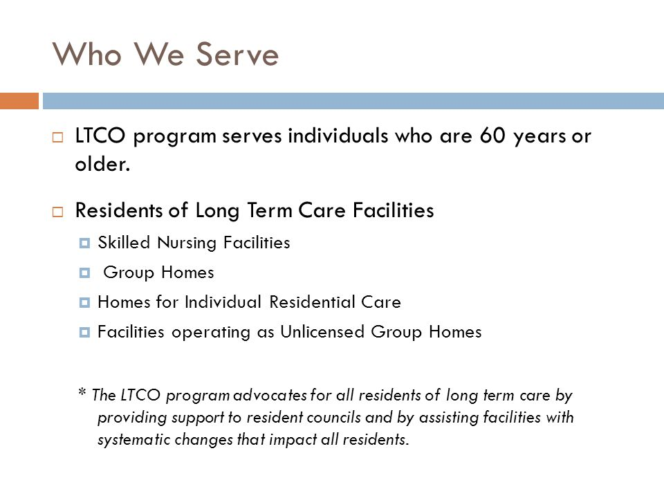 Who We Serve  LTCO program serves individuals who are 60 years or older.