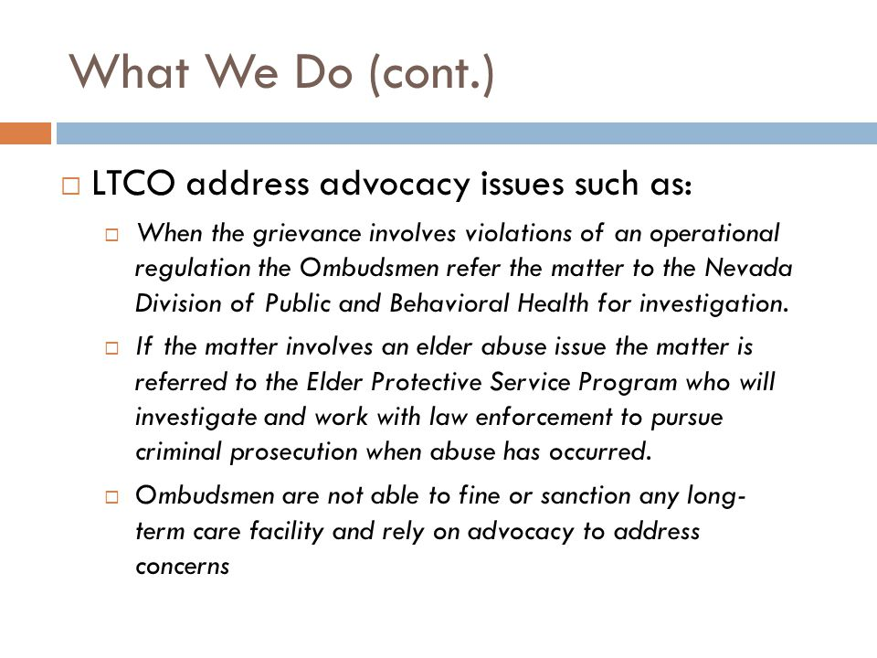 What We Do (cont.)  LTCO address advocacy issues such as:  When the grievance involves violations of an operational regulation the Ombudsmen refer t
