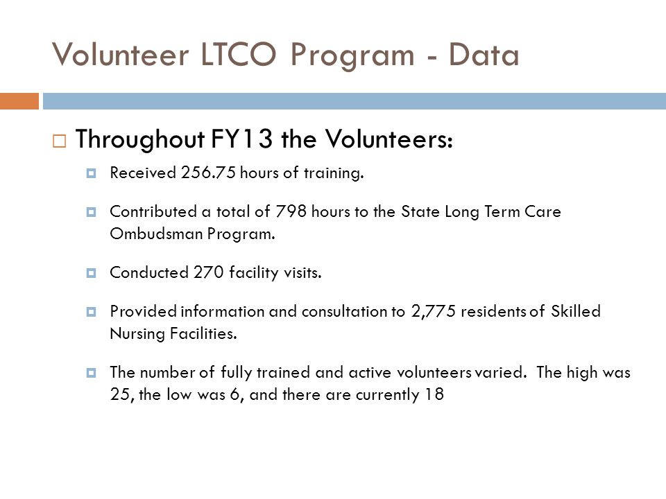 Volunteer LTCO Program - Data  Throughout FY13 the Volunteers:  Received 256.75 hours of training.  Contributed a total of 798 hours to the State L