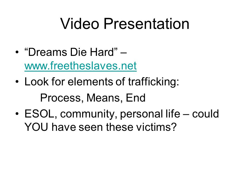 Video Presentation Dreams Die Hard – www.freetheslaves.net www.freetheslaves.net Look for elements of trafficking: Process, Means, End ESOL, community, personal life – could YOU have seen these victims?