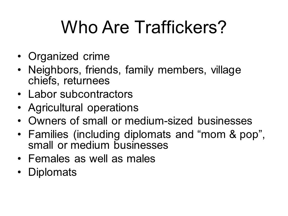 Who Are Traffickers? Organized crime Neighbors, friends, family members, village chiefs, returnees Labor subcontractors Agricultural operations Owners