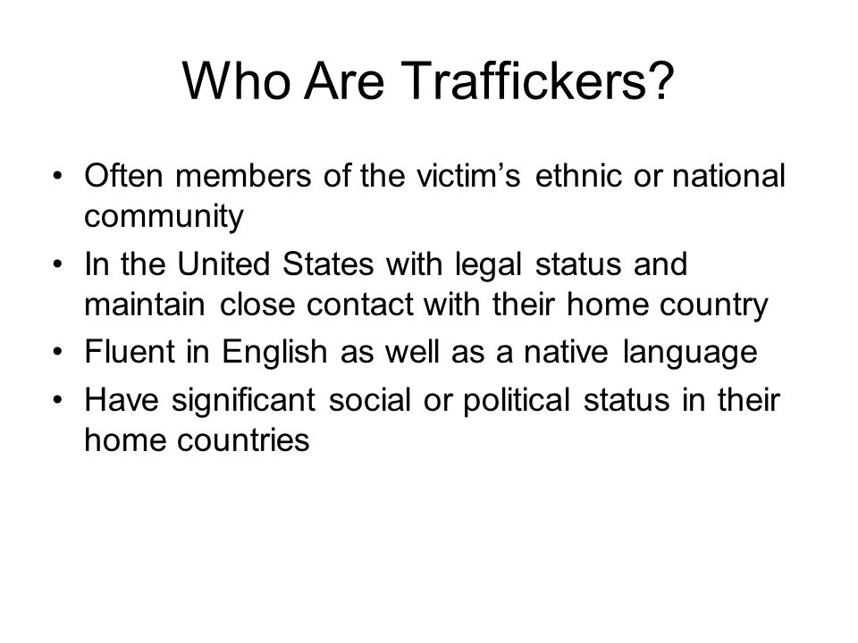 Who Are Traffickers? Often members of the victim's ethnic or national community In the United States with legal status and maintain close contact with