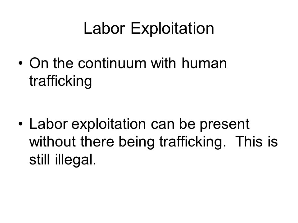 Labor Exploitation On the continuum with human trafficking Labor exploitation can be present without there being trafficking. This is still illegal.