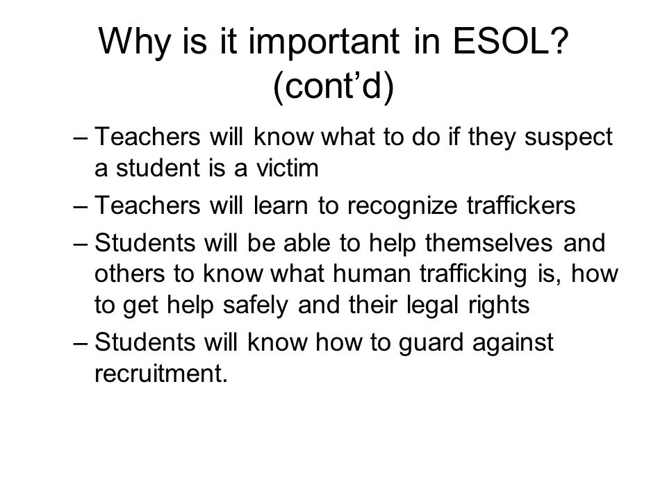 Why is it important in ESOL? (cont'd) –Teachers will know what to do if they suspect a student is a victim –Teachers will learn to recognize trafficke