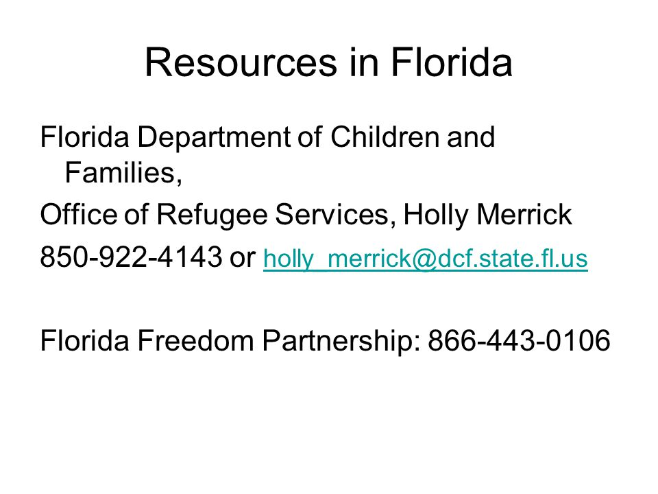 Resources in Florida Florida Department of Children and Families, Office of Refugee Services, Holly Merrick 850-922-4143 or holly_merrick@dcf.state.fl