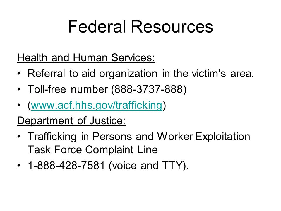 Federal Resources Health and Human Services: Referral to aid organization in the victim's area. Toll-free number (888-3737-888) (www.acf.hhs.gov/traff
