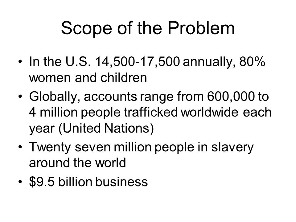 Scope of the Problem In the U.S. 14,500-17,500 annually, 80% women and children Globally, accounts range from 600,000 to 4 million people trafficked w