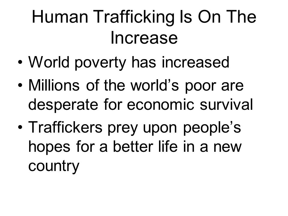 Human Trafficking Is On The Increase World poverty has increased Millions of the world's poor are desperate for economic survival Traffickers prey upo