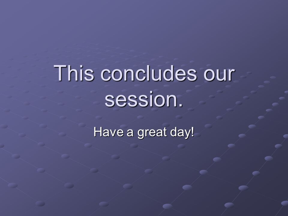 This concludes our session. Have a great day!