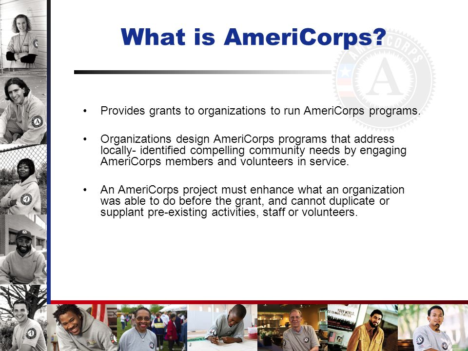 2 What is AmeriCorps. Provides grants to organizations to run AmeriCorps programs.