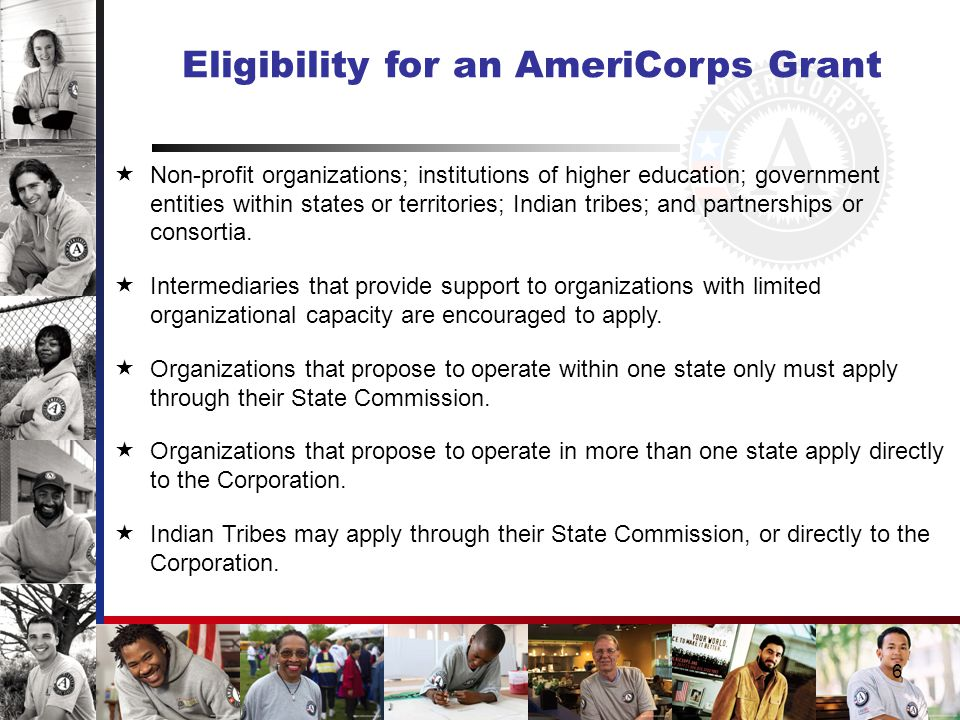6 Eligibility for an AmeriCorps Grant  Non-profit organizations; institutions of higher education; government entities within states or territories; Indian tribes; and partnerships or consortia.