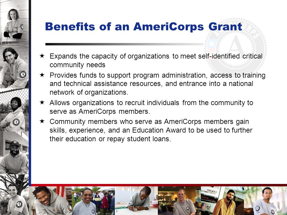 7 Benefits of an AmeriCorps Grant  Expands the capacity of organizations to meet self-identified critical community needs  Provides funds to support program administration, access to training and technical assistance resources, and entrance into a national network of organizations.
