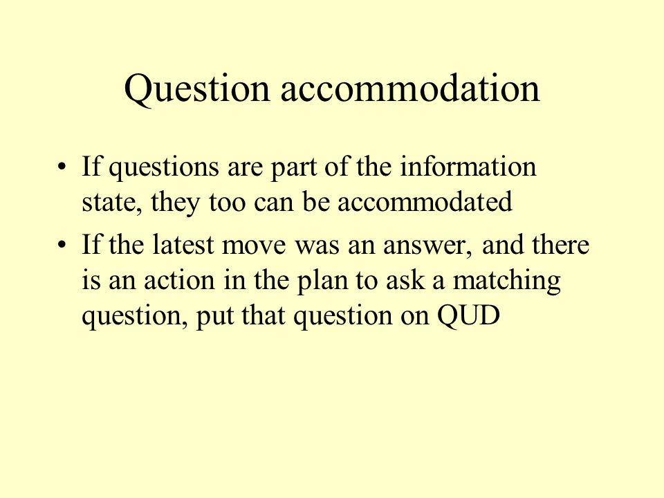 Question accommodation If questions are part of the information state, they too can be accommodated If the latest move was an answer, and there is an action in the plan to ask a matching question, put that question on QUD