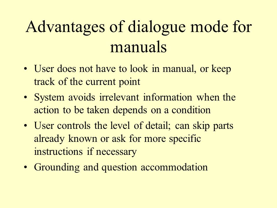 Advantages of dialogue mode for manuals User does not have to look in manual, or keep track of the current point System avoids irrelevant information when the action to be taken depends on a condition User controls the level of detail; can skip parts already known or ask for more specific instructions if necessary Grounding and question accommodation
