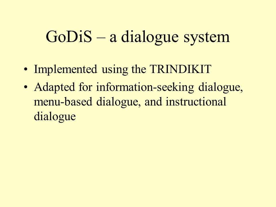 GoDiS – a dialogue system Implemented using the TRINDIKIT Adapted for information-seeking dialogue, menu-based dialogue, and instructional dialogue