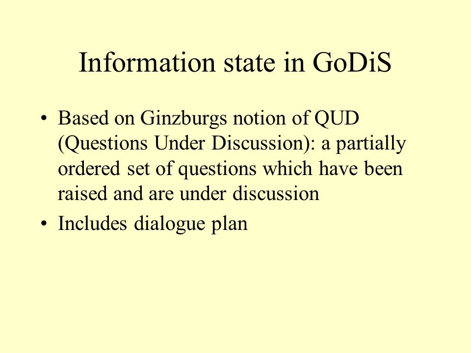 Information state in GoDiS Based on Ginzburgs notion of QUD (Questions Under Discussion): a partially ordered set of questions which have been raised and are under discussion Includes dialogue plan