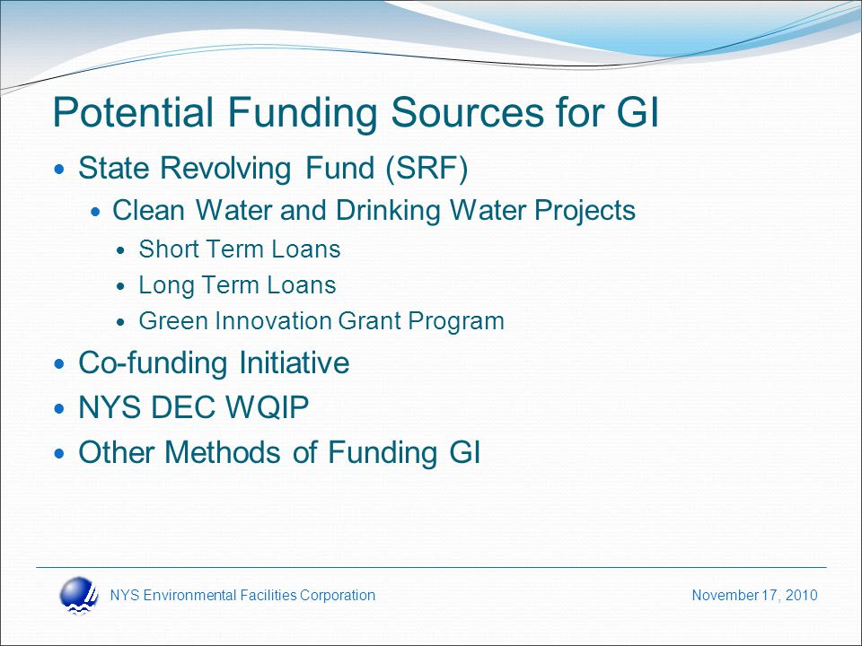 NYS Environmental Facilities Corporation November 17, 2010 Potential Funding Sources for GI State Revolving Fund (SRF) Clean Water and Drinking Water Projects Short Term Loans Long Term Loans Green Innovation Grant Program Co-funding Initiative NYS DEC WQIP Other Methods of Funding GI