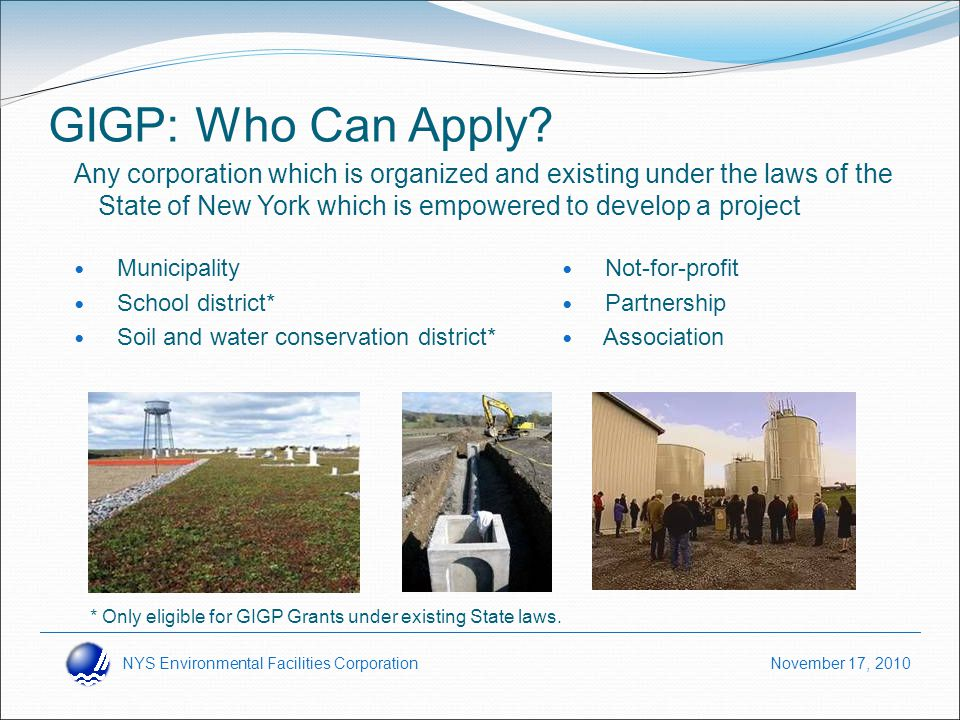 NYS Environmental Facilities Corporation November 17, 2010 GIGP: Who Can Apply? Any corporation which is organized and existing under the laws of the