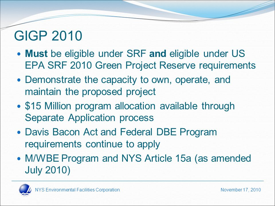 NYS Environmental Facilities Corporation November 17, 2010 Must be eligible under SRF and eligible under US EPA SRF 2010 Green Project Reserve requirements Demonstrate the capacity to own, operate, and maintain the proposed project $15 Million program allocation available through Separate Application process Davis Bacon Act and Federal DBE Program requirements continue to apply M/WBE Program and NYS Article 15a (as amended July 2010) GIGP 2010