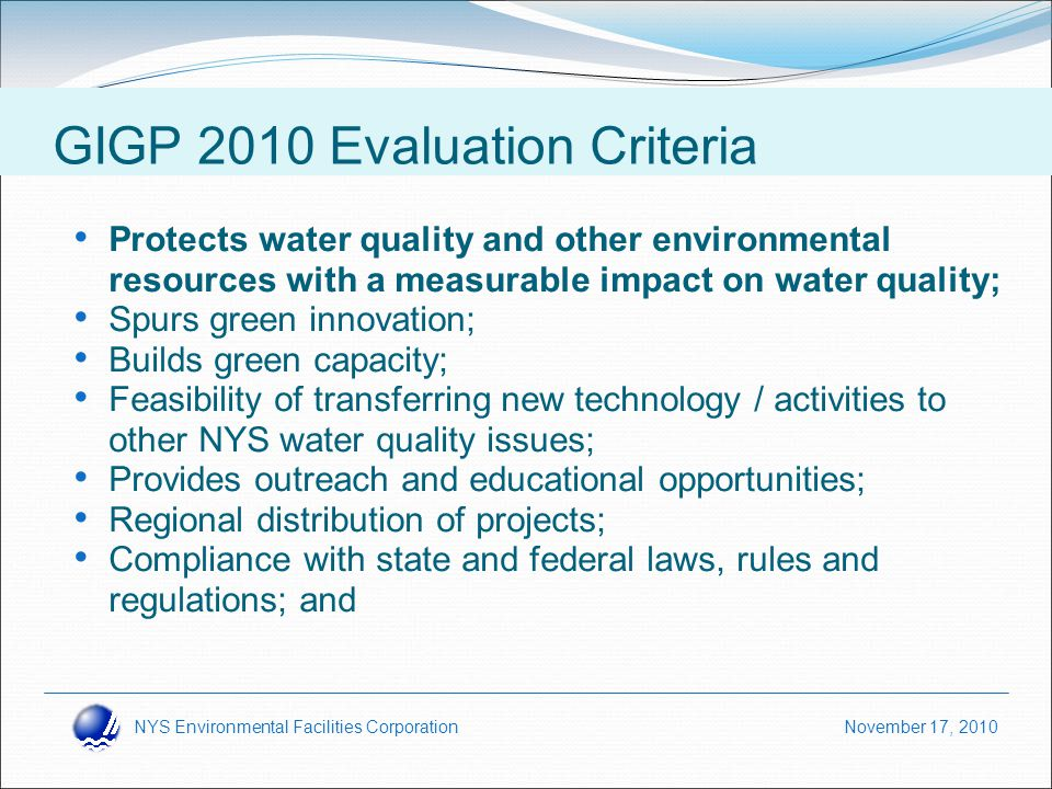 NYS Environmental Facilities Corporation November 17, 2010 Protects water quality and other environmental resources with a measurable impact on water quality; Spurs green innovation; Builds green capacity; Feasibility of transferring new technology / activities to other NYS water quality issues; Provides outreach and educational opportunities; Regional distribution of projects; Compliance with state and federal laws, rules and regulations; and GIGP 2010 Objectives GIGP 2010 Evaluation Criteria