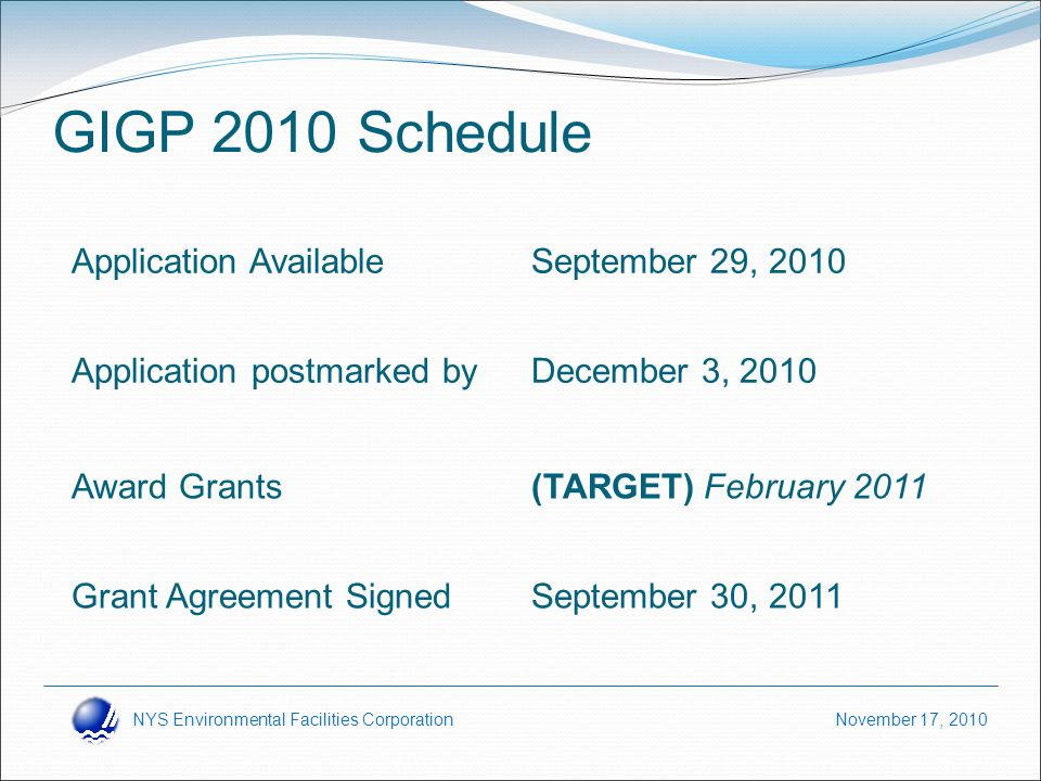 NYS Environmental Facilities Corporation November 17, 2010 GIGP 2010 Schedule Application AvailableSeptember 29, 2010 Application postmarked byDecember 3, 2010 Award Grants(TARGET) February 2011 Grant Agreement SignedSeptember 30, 2011